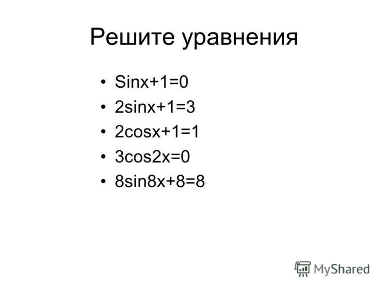 Решите уравнения Sinx+1=0 2sinx+1=3 2cosx+1=1 3cos2x=0 8sin8x+8=8