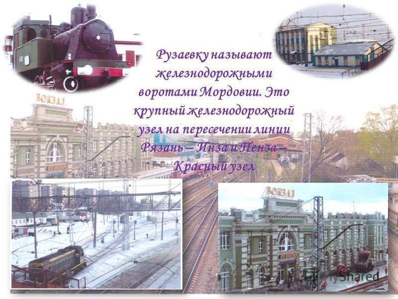 Рузаевку называют железнодорожными воротами Мордовии. Это крупный железнодорожный узел на пересечении линии Рязань – Инза и Пенза – Красный узел