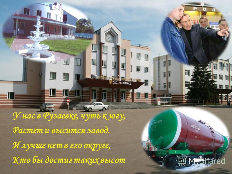 У нас в Рузаевке, чуть к югу, Растет и высится завод. И лучше нет в его округе, Кто бы достиг таких высот