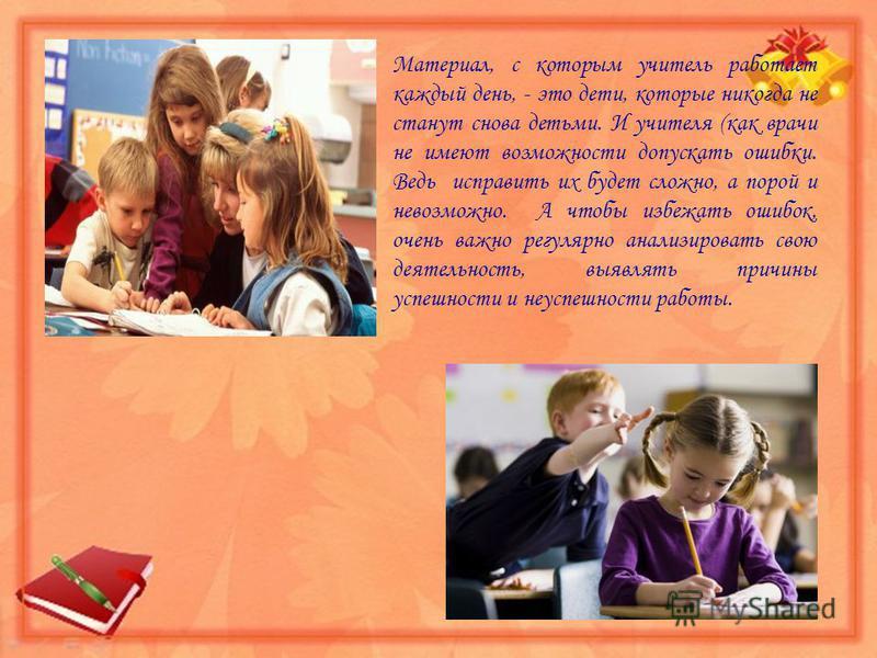 Материал, с которым учитель работает каждый день, - это дети, которые никогда не станут снова детьми. И учителя (как врачи не имеют возможности допускать ошибки. Ведь исправить их будет сложно, а порой и невозможно. А чтобы избежать ошибок, очень важ