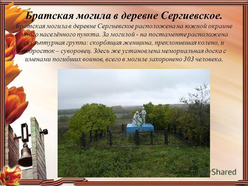 Братская могила в деревне Сергиевское. Братская могила в деревне Сергиевское расположена на южной окраине этого населённого пункта. За могилой - на постаменте расположена скульптурная группа: скорбящая женщина, преклонившая колено, и подросток – суво