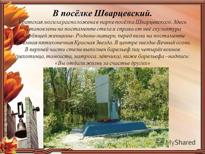 В посёлке Шварцевский. Братская могила расположена в парке посёлка Шварцевского. Здесь установлены на постаменте стела и справа от неё скульптура скорбящей женщины- Родины-матери, перед ними на постаменте объёмная пятиконечная Красная Звезда. В центр