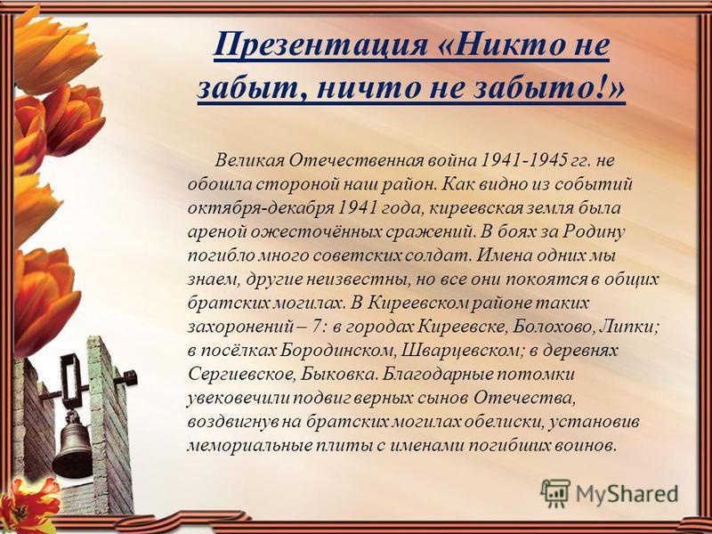 Презентация «Никто не забыт, ничто не забыто!» Великая Отечественная война 1941-1945 гг. не обошла стороной наш район. Как видно из событий октября-декабря 1941 года, киреевская земля была ареной ожесточённых сражений. В боях за Родину погибло много