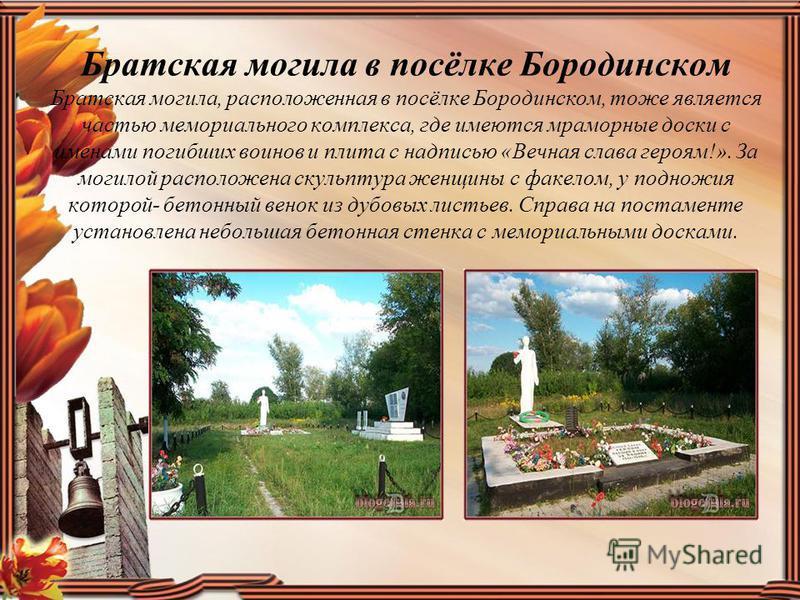 Братская могила в посёлке Бородинском Братская могила, расположенная в посёлке Бородинском, тоже является частью мемориального комплекса, где имеются мраморные доски с именами погибших воинов и плита с надписью «Вечная слава героям!». За могилой расп
