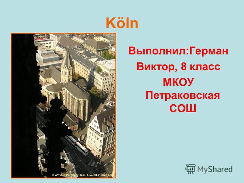 Köln Выполнил:Герман Виктор, 8 класс МКОУ Петраковская СОШ