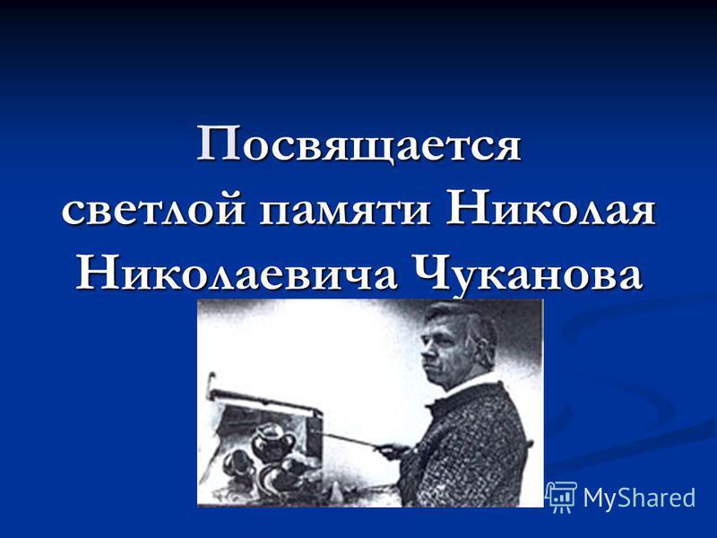 Посвящается светлой памяти Николая Николаевича Чуканова