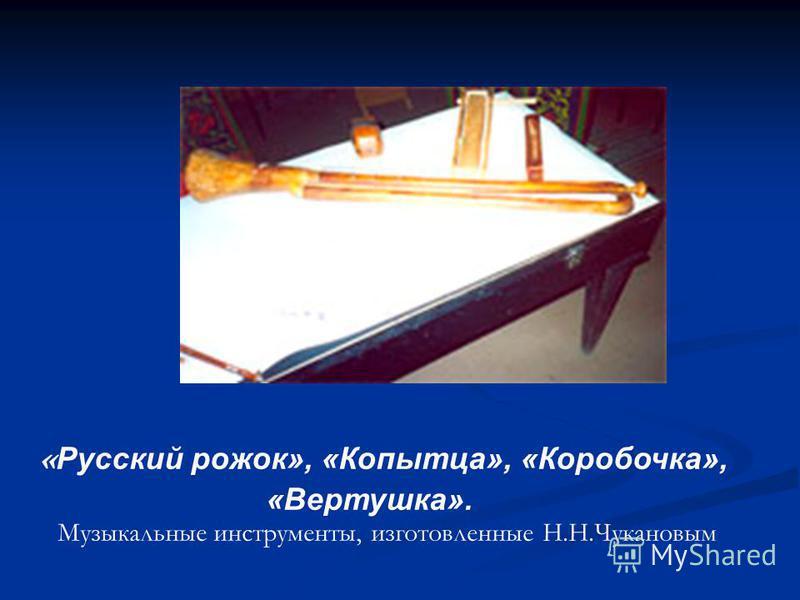 « Русский рожок», «Копытца», «Коробочка», «Вертушка». Музыкальные инструменты, изготовленные Н.Н.Чукановым