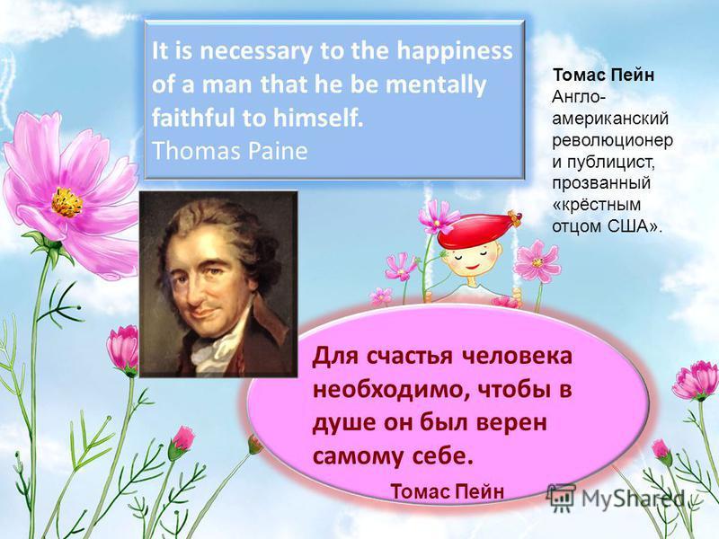It is necessary to the happiness of a man that he be mentally faithful to himself. Thomas Paine Для счастья человека необходимо, чтобы в душе он был верен самому себе. Томас Пейн Томас Пейн Англо- американский революционер и публицист, прозванный «кр