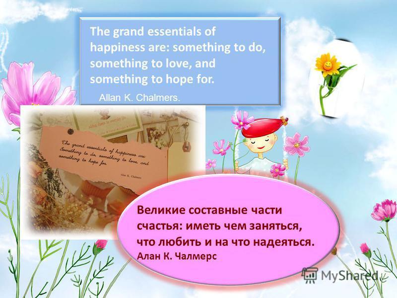 The grand essentials of happiness are: something to do, something to love, and something to hope for. Allan K. Chalmers. Великие составные части счастья: иметь чем заняться, что любить и на что надеяться. Алан К. Чалмерс
