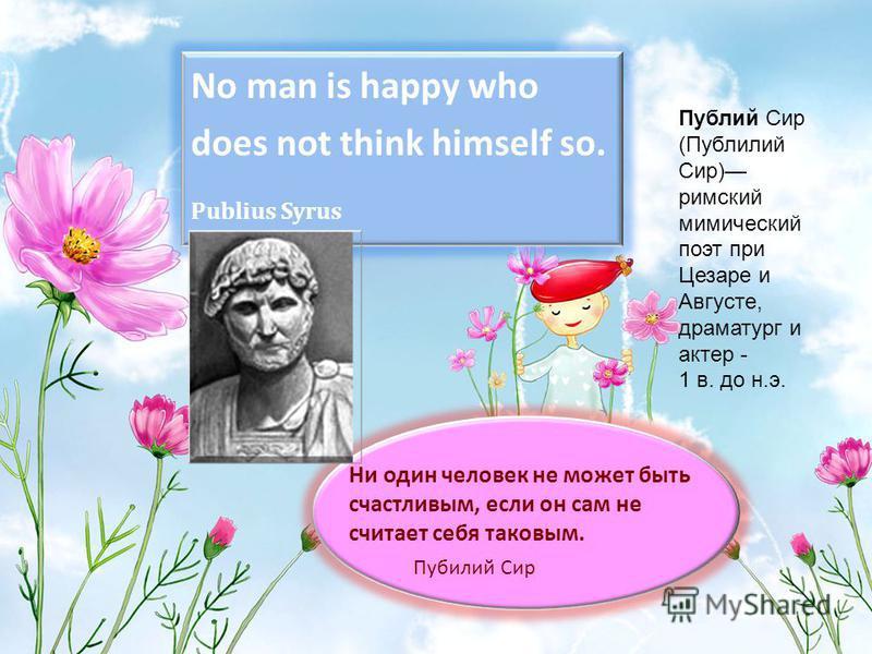 No man is happy who does not think himself so. Publius Syrus Ни один человек не может быть счастливым, если он сам не считает себя таковым. Пубилий Сир Публий Сир (Публилий Сир) римский мимический поэт при Цезаре и Августе, драматург и актер - 1 в. д