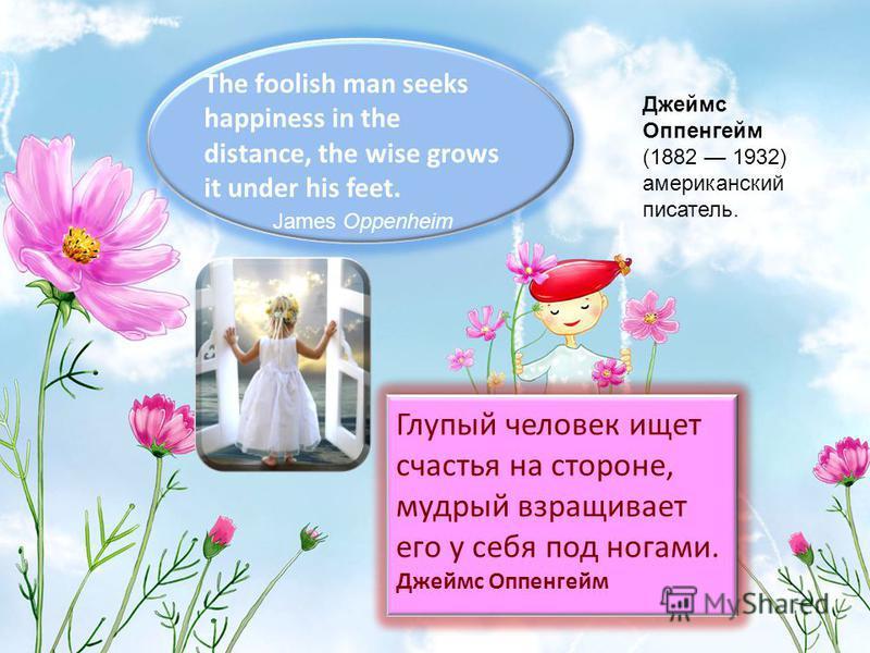 The foolish man seeks happiness in the distance, the wise grows it under his feet. James Oppenheim Джеймс Оппенгейм (1882 1932) американский писатель. Глупый человек ищет счастья на стороне, мудрый взращивает его у себя под ногами. Джеймс Оппенгейм