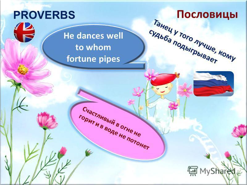 PROVERBS He dances well to whom fortune pipes Счастливый в огне не горит и в воде не потонет Танец у того лучше, кому судьба подыгрывает Пословицы