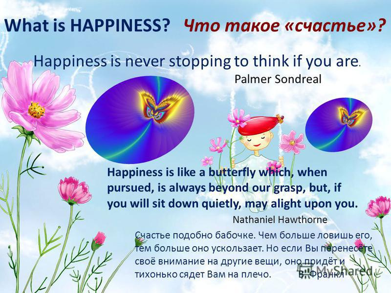 What is HAPPINESS? Что такое «счастье»? Happiness is never stopping to think if you are. Palmer Sondreal Happiness is like a butterfly which, when pursued, is always beyond our grasp, but, if you will sit down quietly, may alight upon you. Nathaniel