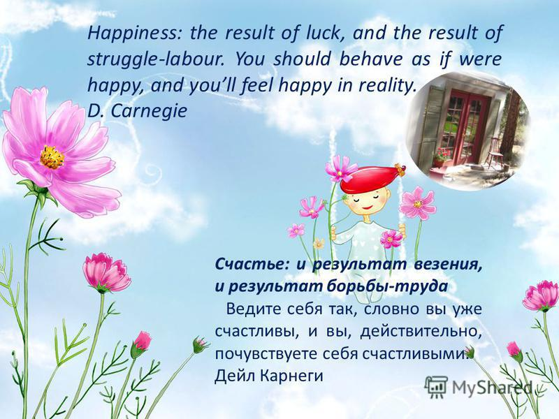 Happiness: the result of luck, and the result of struggle-labour. You should behave as if were happy, and youll feel happy in reality. D. Carnegie Счастье: и результат везения, и результат борьбы-труда Ведите себя так, словно вы уже счастливы, и вы,