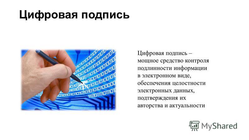 Цифровая подпись Цифровая подпись – мощное средство контроля подлинности информации в электронном виде, обеспечения целостности электронных данных, подтверждения их авторства и актуальности