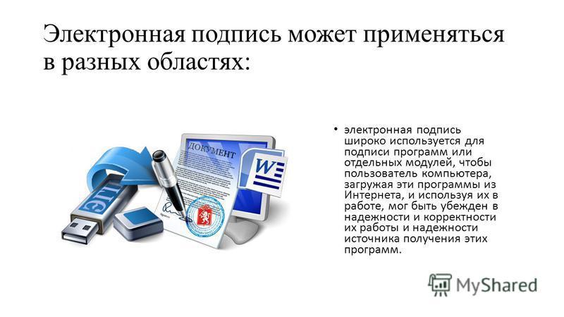 Электронная подпись может применяться в разных областях: электронная подпись широко используется для подписи программ или отдельных модулей, чтобы пользователь компьютера, загружая эти программы из Интернета, и используя их в работе, мог быть убежден