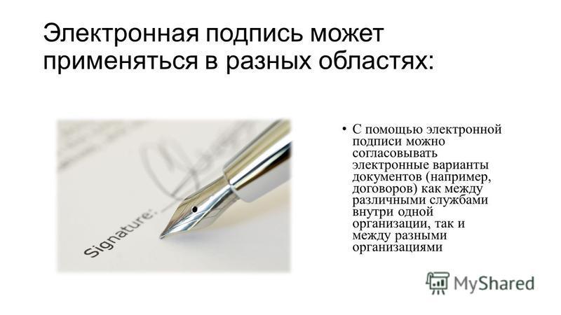 Электронная подпись может применяться в разных областях: С помощью электронной подписи можно согласовывать электронные варианты документов (например, договоров) как между различными службами внутри одной организации, так и между разными организациями