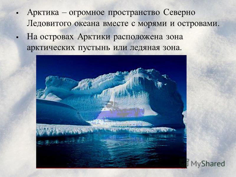 Арктика – огромное пространство Северно Ледовитого океана вместе с морями и островами. На островах Арктики расположена зона арктических пустынь или ледяная зона.