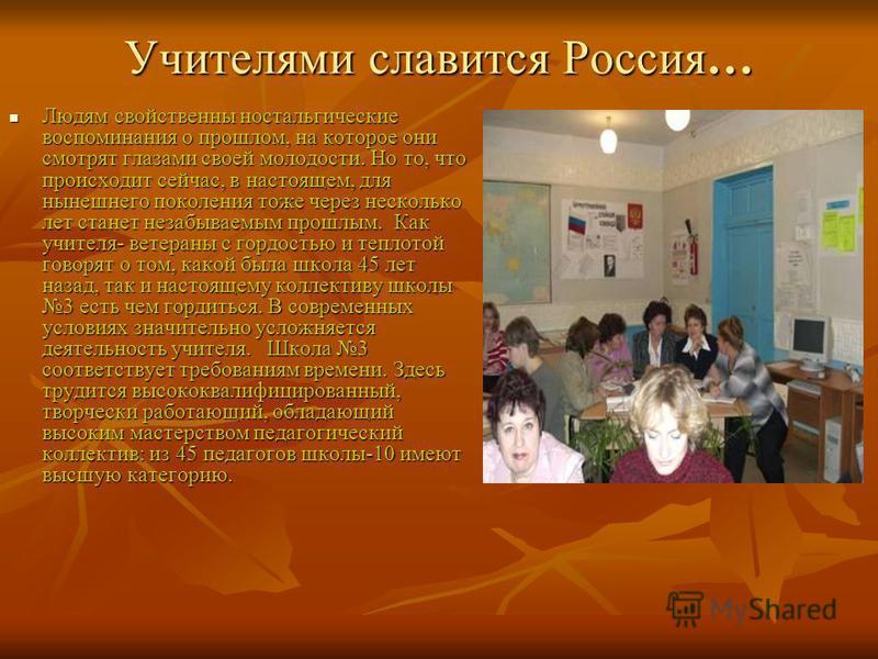 Учителями славится Россия… Людям свойственны ностальгические воспоминания о прошлом, на которое они смотрят глазами своей молодости. Но то, что происходит сейчас, в настоящем, для нынешнего поколения тоже через несколько лет станет незабываемым прошл