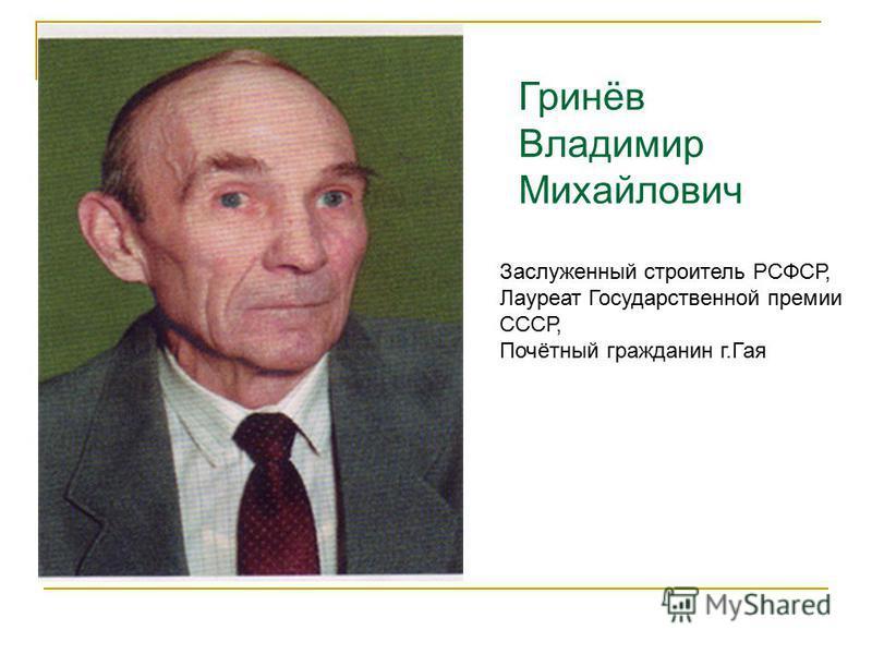 Гринёв Владимир Михайлович Заслуженный строитель РСФСР, Лауреат Государственной премии СССР, Почётный гражданин г.Гая