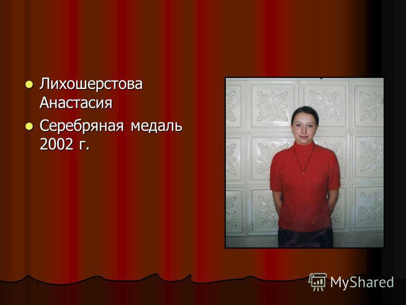 Лихошерстова Анастасия Лихошерстова Анастасия Серебряная медаль 2002 г. Серебряная медаль 2002 г.