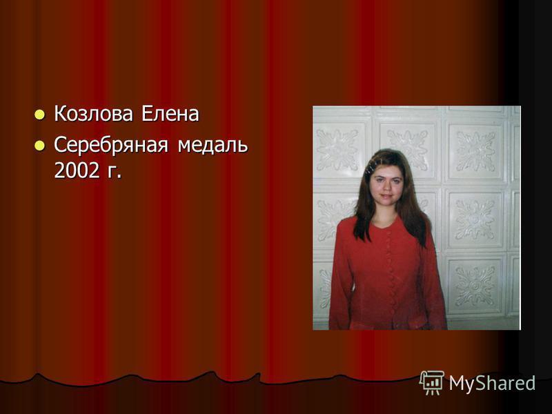 Козлова Елена Козлова Елена Серебряная медаль 2002 г. Серебряная медаль 2002 г.