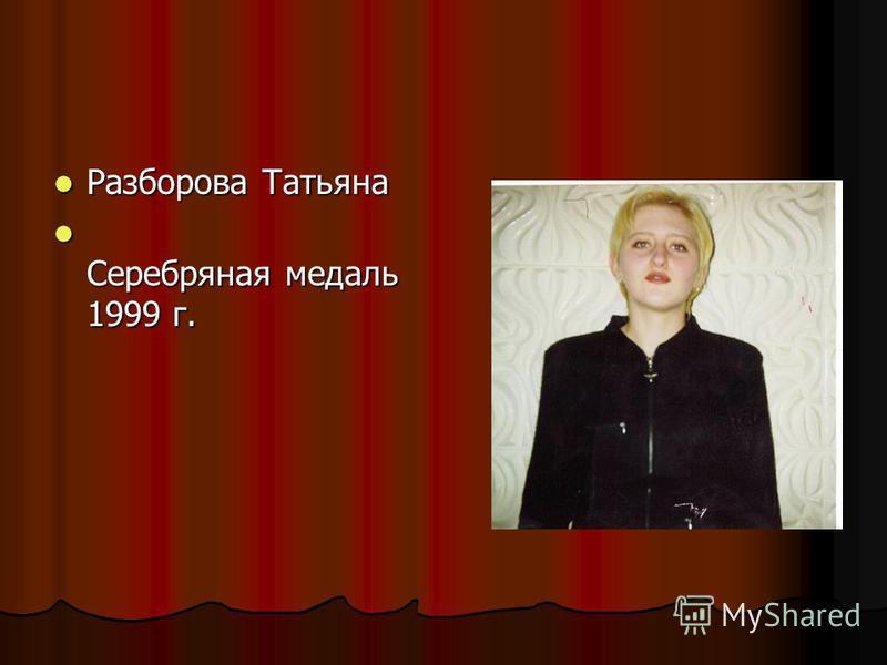 Разборова Татьяна Разборова Татьяна Серебряная медаль 1999 г. Серебряная медаль 1999 г.