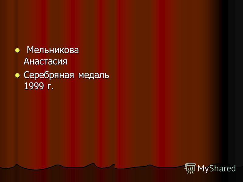 Мельникова Анастасия Мельникова Анастасия Серебряная медаль 1999 г. Серебряная медаль 1999 г.