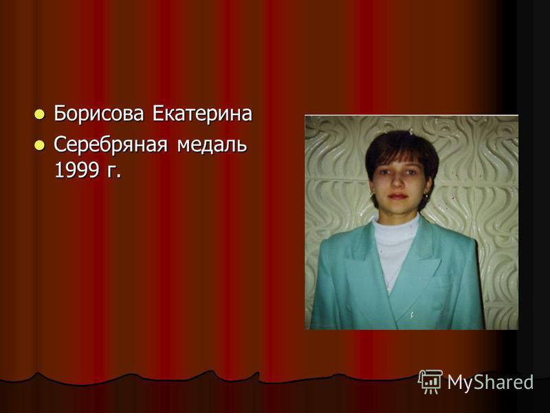 Борисова Екатерина Борисова Екатерина Серебряная медаль 1999 г. Серебряная медаль 1999 г.