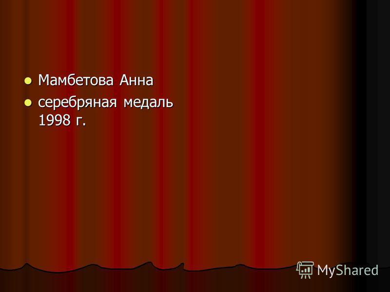 Мамбетова Анна Мамбетова Анна серебряная медаль 1998 г. серебряная медаль 1998 г.