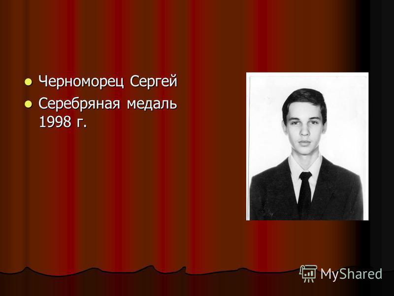 Черноморец Сергей Черноморец Сергей Серебряная медаль 1998 г. Серебряная медаль 1998 г.