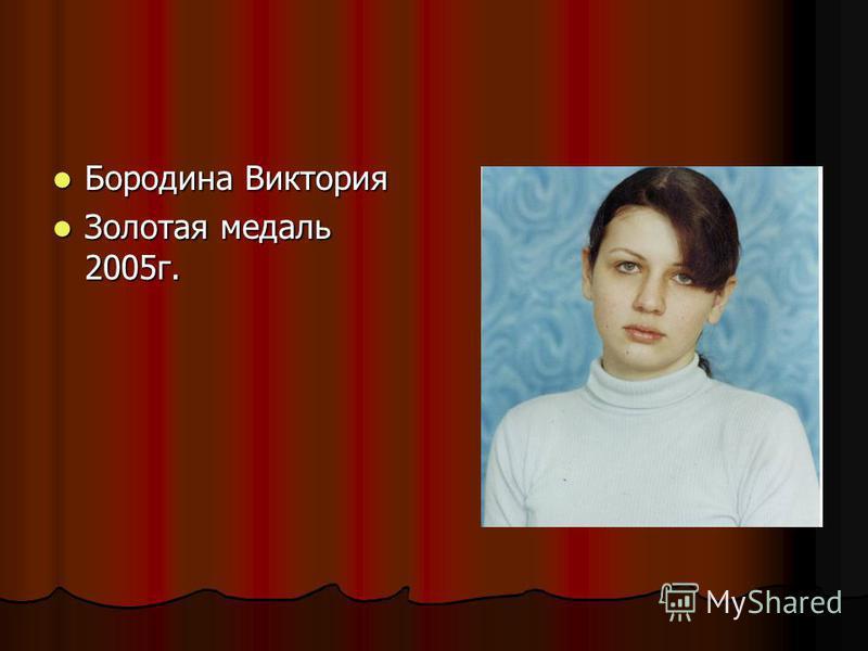 Бородина Виктория Бородина Виктория Золотая медаль 2005 г. Золотая медаль 2005 г.