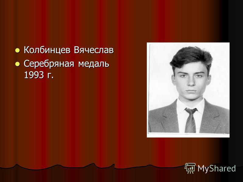Колбинцев Вячеслав Колбинцев Вячеслав Серебряная медаль 1993 г. Серебряная медаль 1993 г.