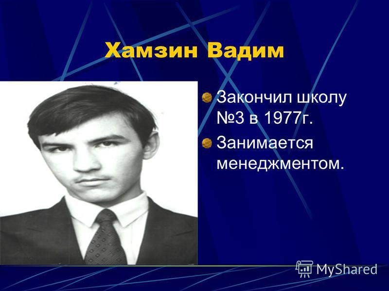 Хамзин Вадим Закончил школу 3 в 1977 г. Занимается менеджментом.