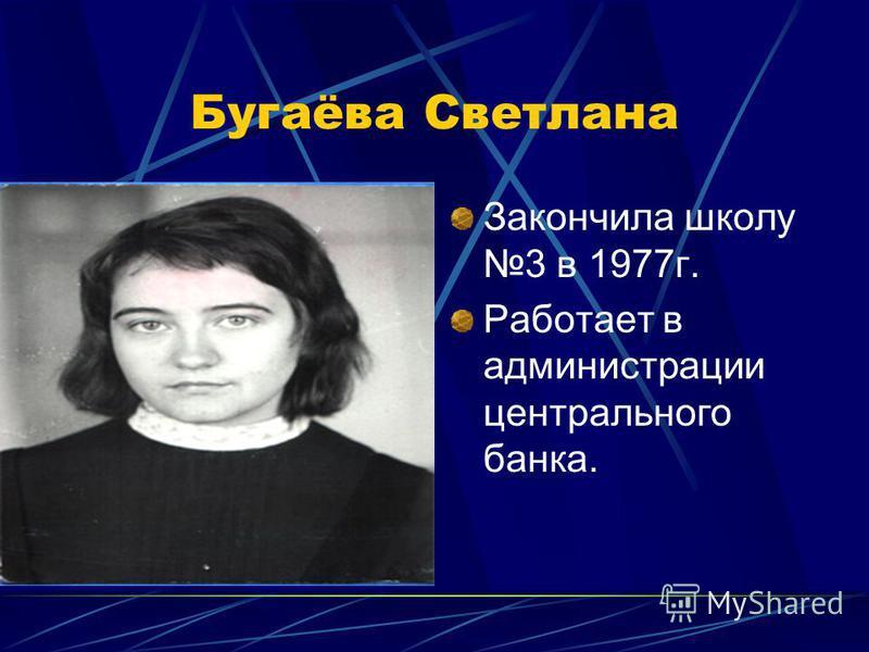 Бугаёва Светлана Закончила школу 3 в 1977 г. Работает в администрации центрального банка.