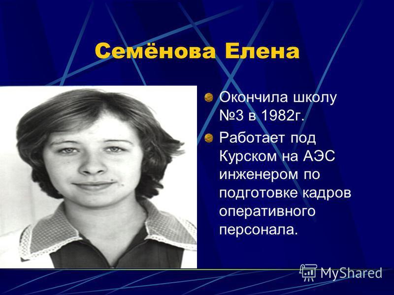 Семёнова Елена Окончила школу 3 в 1982 г. Работает под Курском на АЭС инженером по подготовке кадров оперативного персонала.