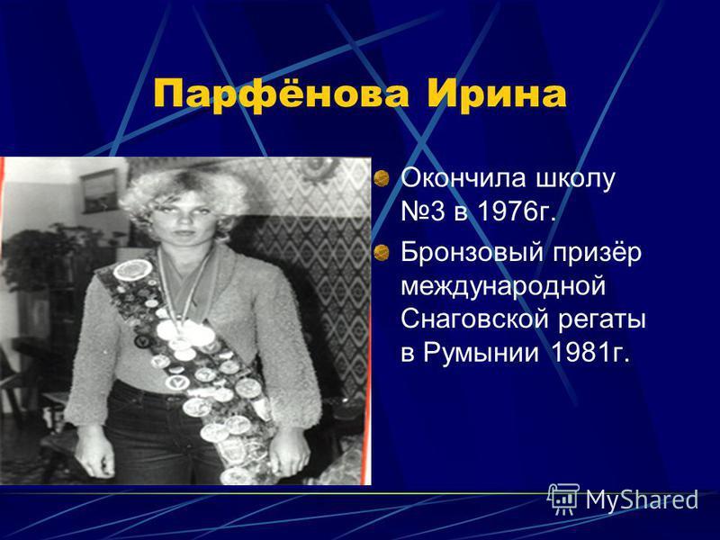 Парфёнова Ирина Окончила школу 3 в 1976 г. Бронзовый призёр международной Снаговской регаты в Румынии 1981 г.