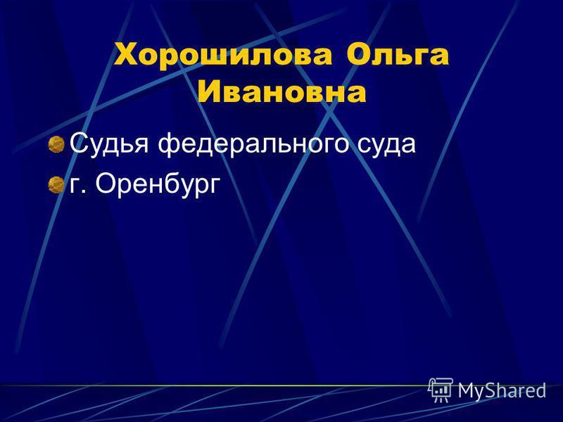 Хорошилова Ольга Ивановна Судья федерального суда г. Оренбург