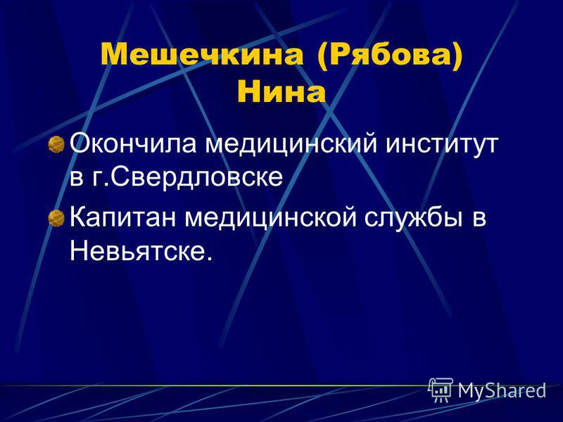 Мешечкина (Рябова) Нина Окончила медицинский институт в г.Свердловске Капитан медицинской службы в Невьятске.