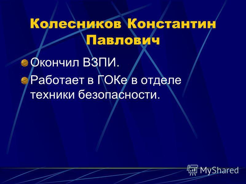 Колесников Константин Павлович Окончил ВЗПИ. Работает в ГОКе в отделе техники безопасности.