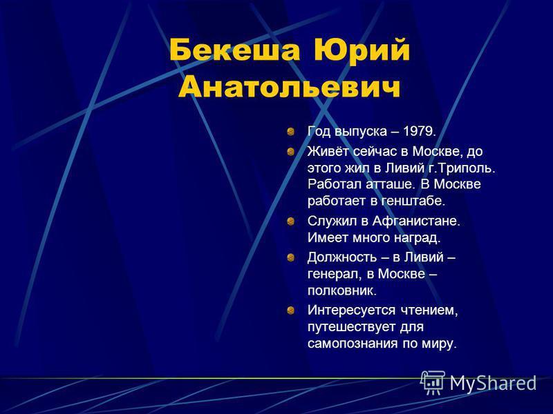 Бекеша Юрий Анатольевич Год выпуска – 1979. Живёт сейчас в Москве, до этого жил в Ливий г.Триполь. Работал атташе. В Москве работает в генштабе. Служил в Афганистане. Имеет много наград. Должность – в Ливий – генерал, в Москве – полковник. Интересует