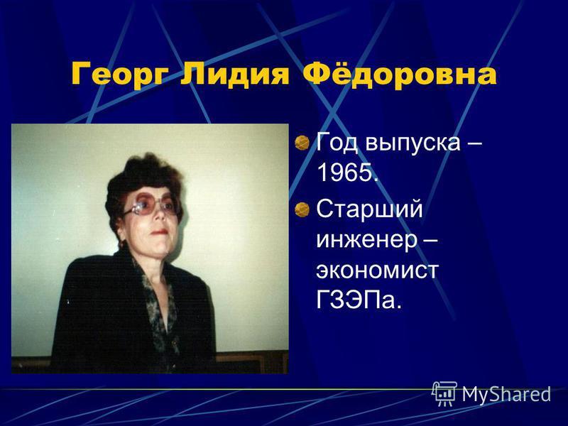Георг Лидия Фёдоровна Год выпуска – 1965. Старший инженер – экономист ГЗЭПа.