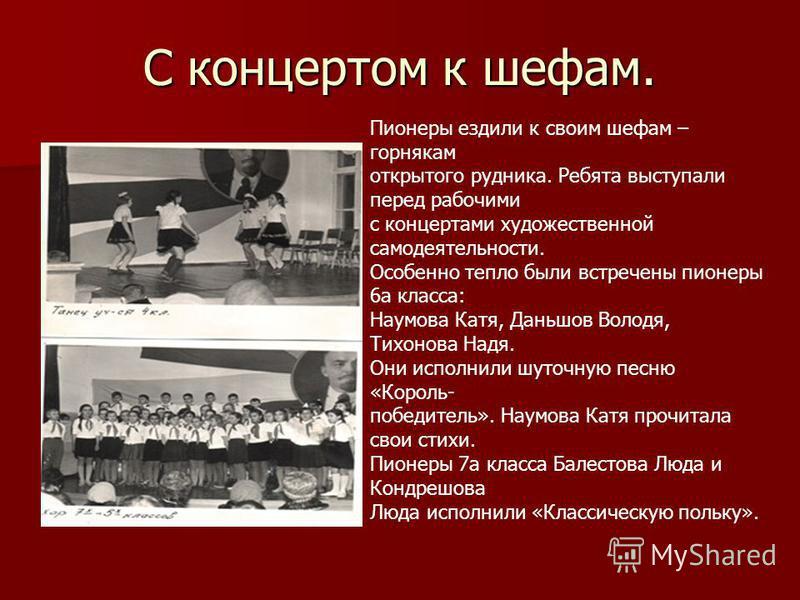 С концертом к шефам. Пионеры ездили к своим шефам – горнякам открытого рудника. Ребята выступали перед рабочими с концертами художественной самодеятельности. Особенно тепло были встречены пионеры 6 а класса: Наумова Катя, Даньшов Володя, Тихонова Над