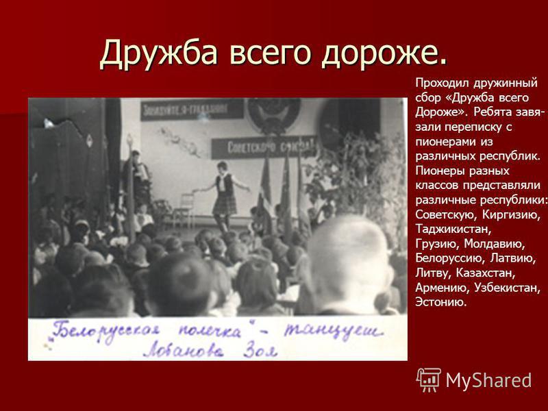 Дружба всего дороже. Проходил дружинный сбор «Дружба всего Дороже». Ребята завязали переписку с пионерами из различных республик. Пионеры разных классов представляли различные республики: Советскую, Киргизию, Таджикистан, Грузию, Молдавию, Белоруссию