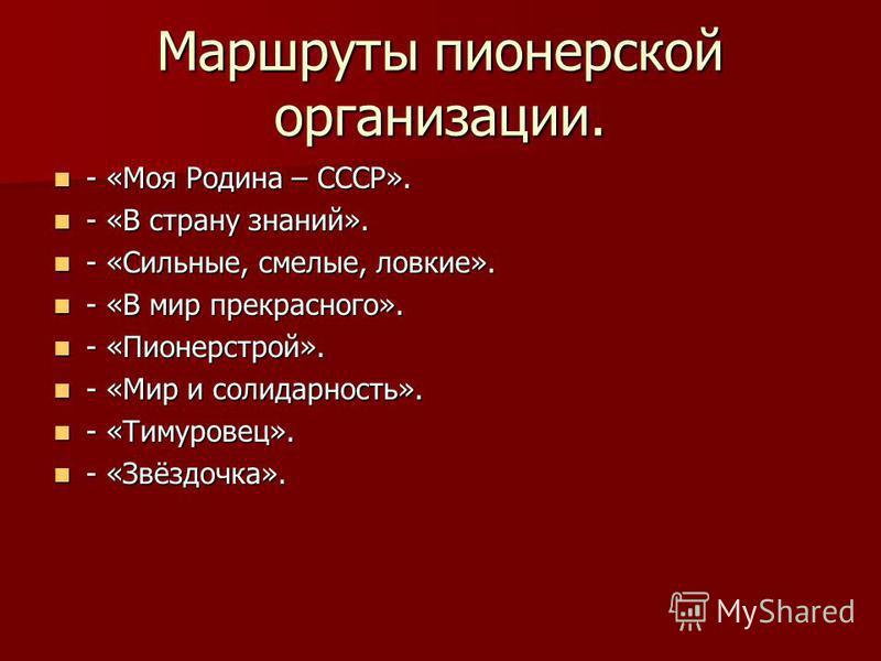 Маршруты пионерской организации. - «Моя Родина – СССР». - «Моя Родина – СССР». - «В страну знаний». - «В страну знаний». - «Сильные, смелые, ловкие». - «Сильные, смелые, ловкие». - «В мир прекрасного». - «В мир прекрасного». - «Пионерстрой». - «Пионе