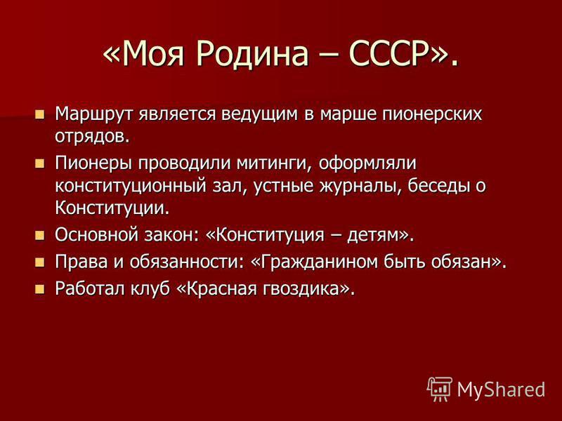 «Моя Родина – СССР». Маршрут является ведущим в марше пионерских отрядов. Маршрут является ведущим в марше пионерских отрядов. Пионеры проводили митинги, оформляли конституционный зал, устные журналы, беседы о Конституции. Пионеры проводили митинги,