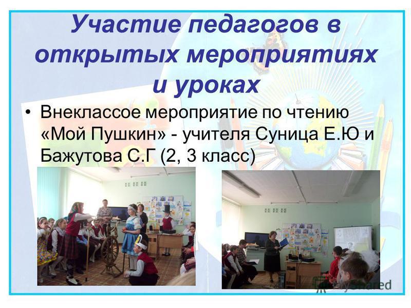 Участие педагогов в открытых мероприятиях и уроках Внеклассое мероприятие по чтению «Мой Пушкин» - учителя Суница Е.Ю и Бажутова С.Г (2, 3 класс)