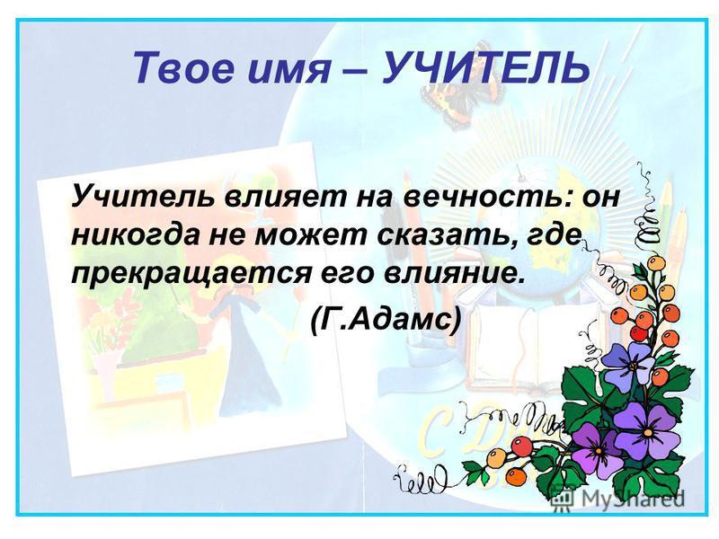 Твое имя – УЧИТЕЛЬ Учитель влияет на вечность: он никогда не может сказать, где прекращается его влияние. (Г.Адамс)
