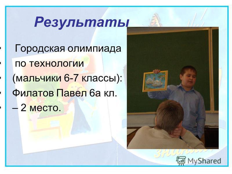 Результаты Городская олимпиада по технологии (мальчики 6-7 классы): Филатов Павел 6 а кл. – 2 место.