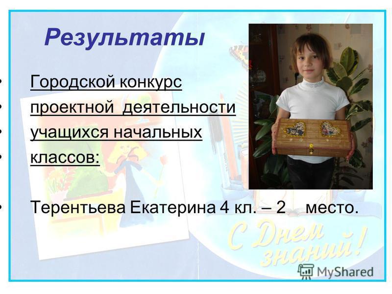 Результаты Городской конкурс проектной деятельности учащихся начальных классов: Терентьева Екатерина 4 кл. – 2 место.